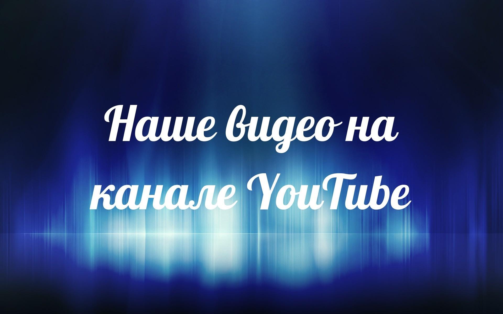 Наше видеo на канале YouTube