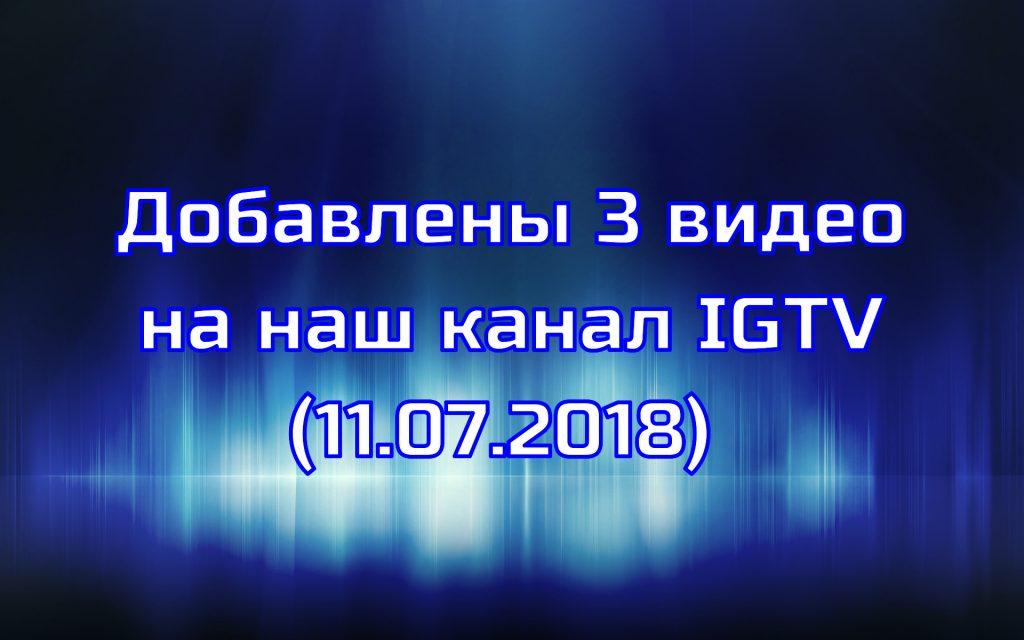 Добавлены 3 видео на наш канал IGTV (11.07.2018)
