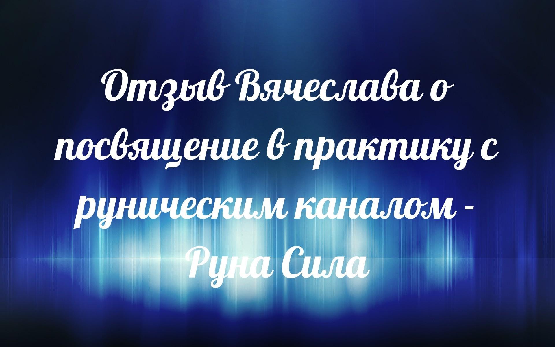 Отзыв Вячеслава о посвящение в практику с руническим каналом - Руна Сила