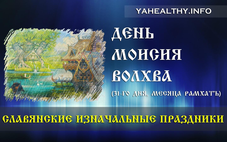 Сегодня, 31-го дня, месяца РАМХАТЪ (МЕСЯЦ БОЖЕСТВЕННОГО НАЧАЛА), во всех Родах Славян и Ариев отмечают День МоИсия Волхва.