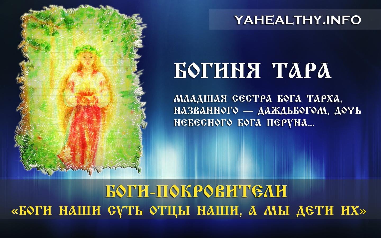 БОГИНЯ ТАРА (Тарина, Тая, Табити) — младшая сестра Бога Тарха, названного — Даждьбогом, дочь Небесного Бога Перуна.