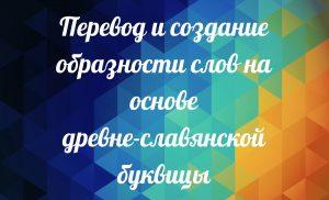 Пояснение слов. Образность Славянских Слов. Древне-Славянская Буквица
